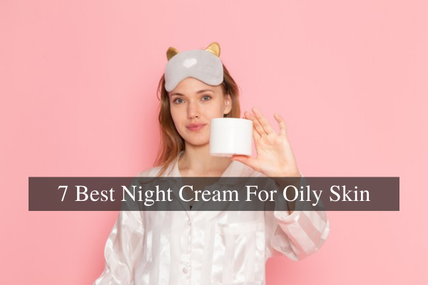Best Night Creams For Oily Skin